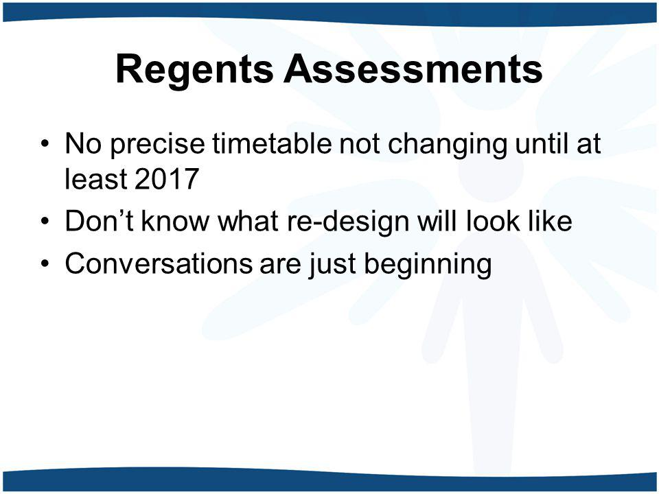 Regents Assessments No precise timetable not changing until at least 2017 Don't know what re-design will look like Conversations are just beginning