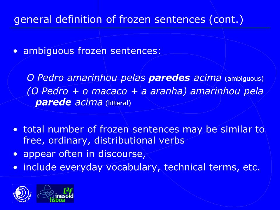 general definition of frozen sentences (cont.) ambiguous frozen sentences: O Pedro amarinhou pelas paredes acima (ambiguous) (O Pedro + o macaco + a aranha) amarinhou pela parede acima (litteral) total number of frozen sentences may be similar to free, ordinary, distributional verbs appear often in discourse, include everyday vocabulary, technical terms, etc.