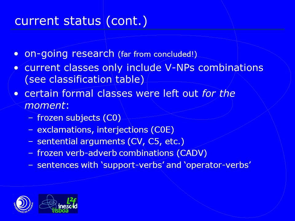 current status (cont.) on-going research (far from concluded!) current classes only include V-NPs combinations (see classification table) certain formal classes were left out for the moment: –frozen subjects (C0) –exclamations, interjections (C0E) –sentential arguments (CV, C5, etc.) –frozen verb-adverb combinations (CADV) –sentences with 'support-verbs' and 'operator-verbs'