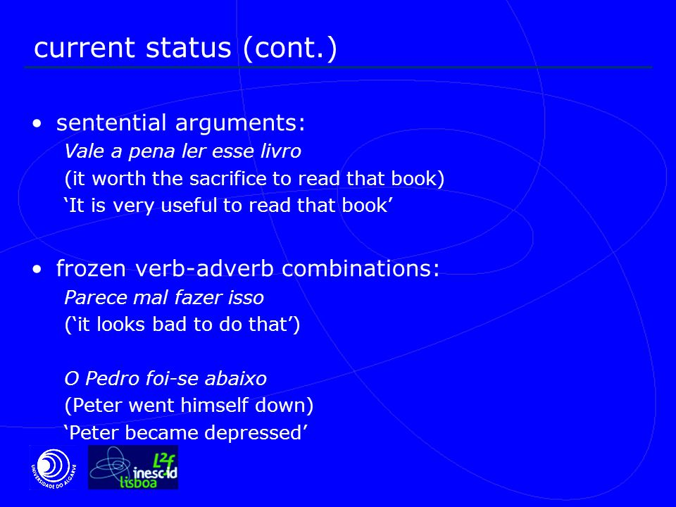 current status (cont.) sentential arguments: Vale a pena ler esse livro (it worth the sacrifice to read that book) 'It is very useful to read that book' frozen verb-adverb combinations: Parece mal fazer isso ('it looks bad to do that') O Pedro foi-se abaixo (Peter went himself down) 'Peter became depressed'