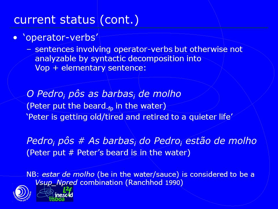 current status (cont.) 'operator-verbs' –sentences involving operator-verbs but otherwise not analyzable by syntactic decomposition into Vop + elementary sentence: O Pedro i pôs as barbas i de molho (Peter put the beard -fp in the water) 'Peter is getting old/tired and retired to a quieter life' Pedro i pôs # As barbas i do Pedro i estão de molho (Peter put # Peter's beard is in the water) NB: estar de molho (be in the water/sauce) is considered to be a Vsup_Npred combination (Ranchhod 1990 )