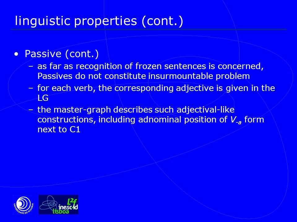 linguistic properties (cont.) Passive (cont.) –as far as recognition of frozen sentences is concerned, Passives do not constitute insurmountable problem –for each verb, the corresponding adjective is given in the LG –the master-graph describes such adjectival-like constructions, including adnominal position of V -a form next to C1