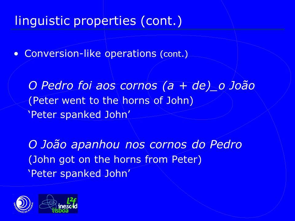 linguistic properties (cont.) Conversion-like operations (cont.) O Pedro foi aos cornos (a + de)_o João (Peter went to the horns of John) 'Peter spanked John' O João apanhou nos cornos do Pedro (John got on the horns from Peter) 'Peter spanked John'