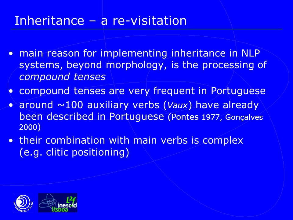 Inheritance – a re-visitation main reason for implementing inheritance in NLP systems, beyond morphology, is the processing of compound tenses compound tenses are very frequent in Portuguese around ~100 auxiliary verbs ( Vaux ) have already been described in Portuguese (Pontes 1977, Gonçalves 2000 ) their combination with main verbs is complex (e.g.