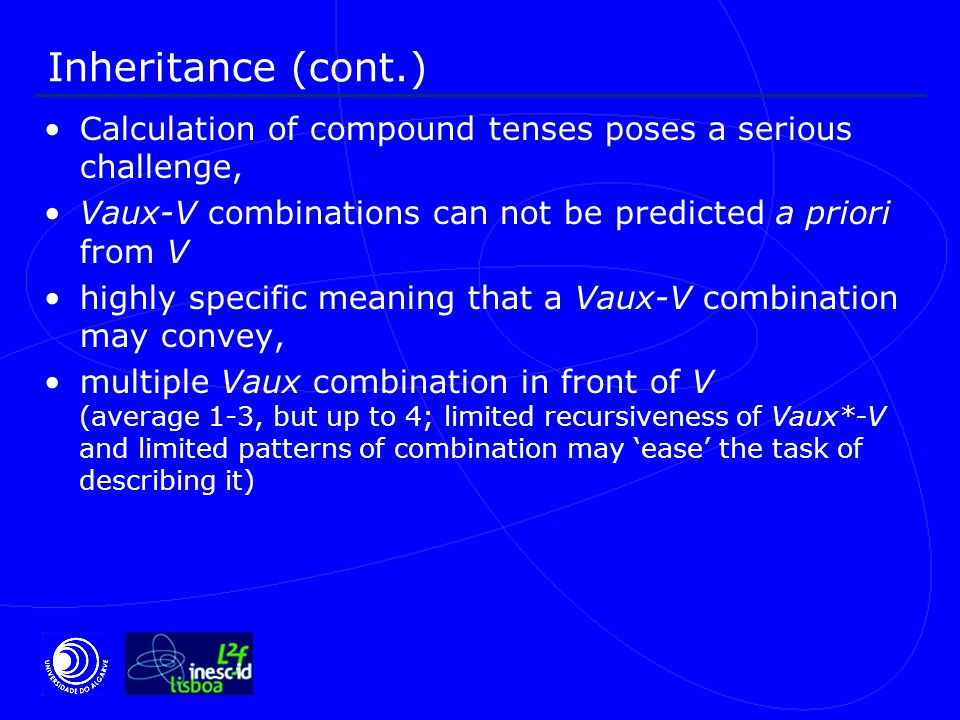 Inheritance (cont.) Calculation of compound tenses poses a serious challenge, Vaux-V combinations can not be predicted a priori from V highly specific meaning that a Vaux-V combination may convey, multiple Vaux combination in front of V (average 1-3, but up to 4; limited recursiveness of Vaux*-V and limited patterns of combination may 'ease' the task of describing it)