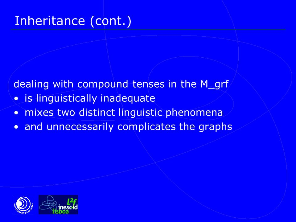 Inheritance (cont.) dealing with compound tenses in the M_grf is linguistically inadequate mixes two distinct linguistic phenomena and unnecessarily complicates the graphs
