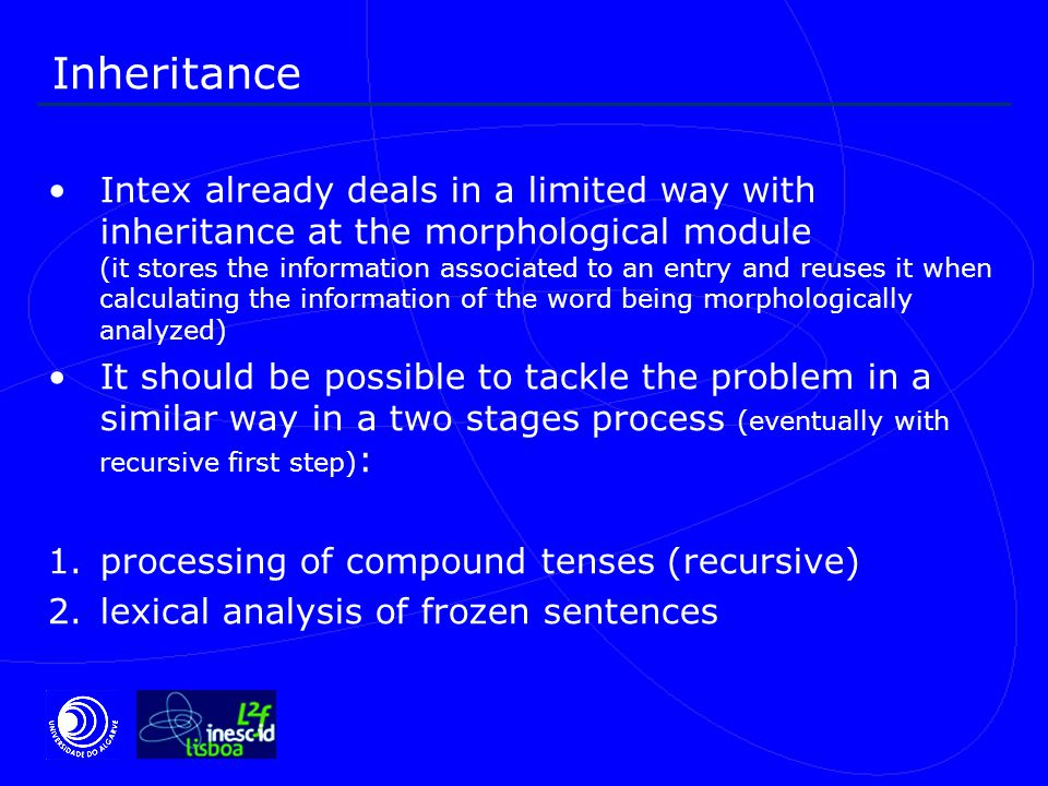 Inheritance Intex already deals in a limited way with inheritance at the morphological module (it stores the information associated to an entry and reuses it when calculating the information of the word being morphologically analyzed) It should be possible to tackle the problem in a similar way in a two stages process (eventually with recursive first step) : 1.processing of compound tenses (recursive) 2.lexical analysis of frozen sentences