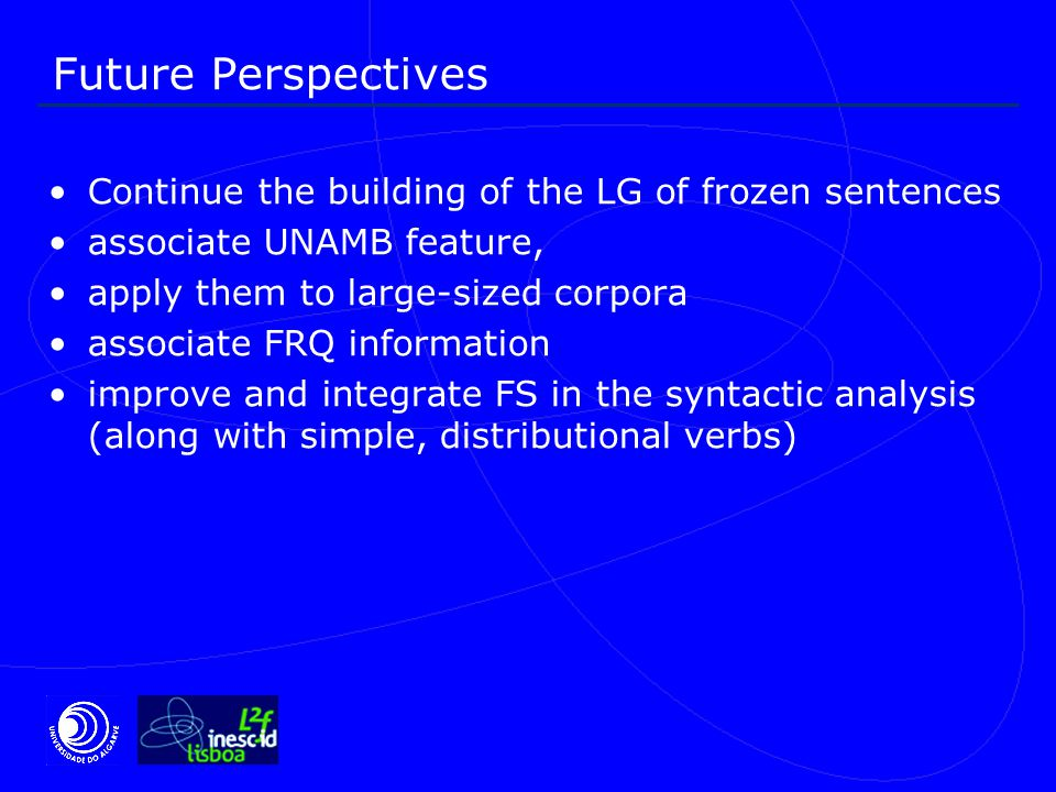 Future Perspectives Continue the building of the LG of frozen sentences associate UNAMB feature, apply them to large-sized corpora associate FRQ information improve and integrate FS in the syntactic analysis (along with simple, distributional verbs)