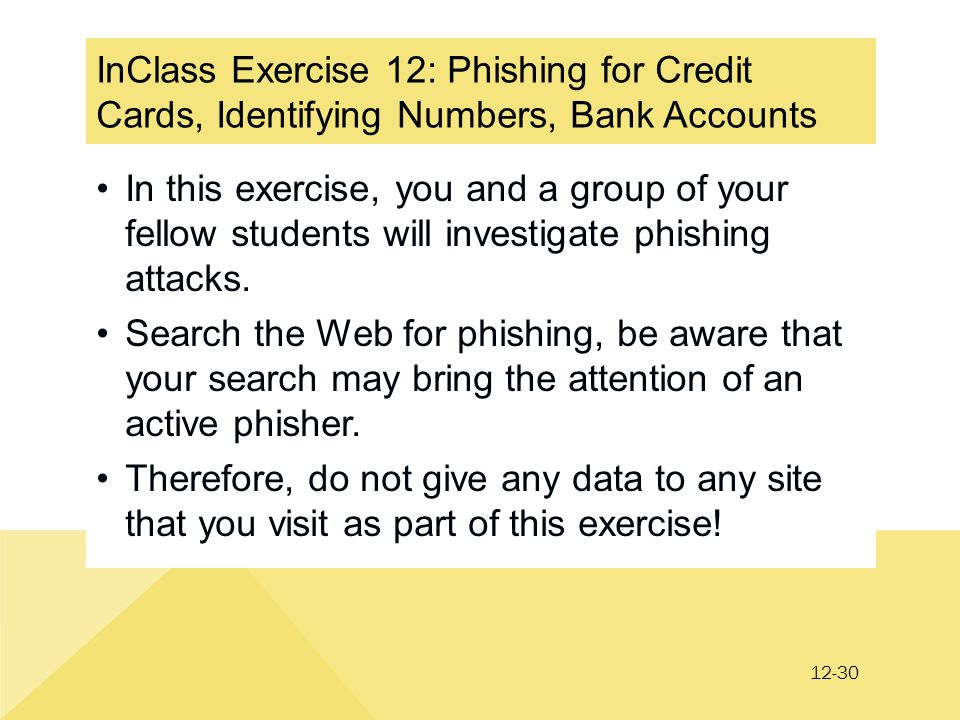 12-30 InClass Exercise 12: Phishing for Credit Cards, Identifying Numbers, Bank Accounts In this exercise, you and a group of your fellow students will investigate phishing attacks.