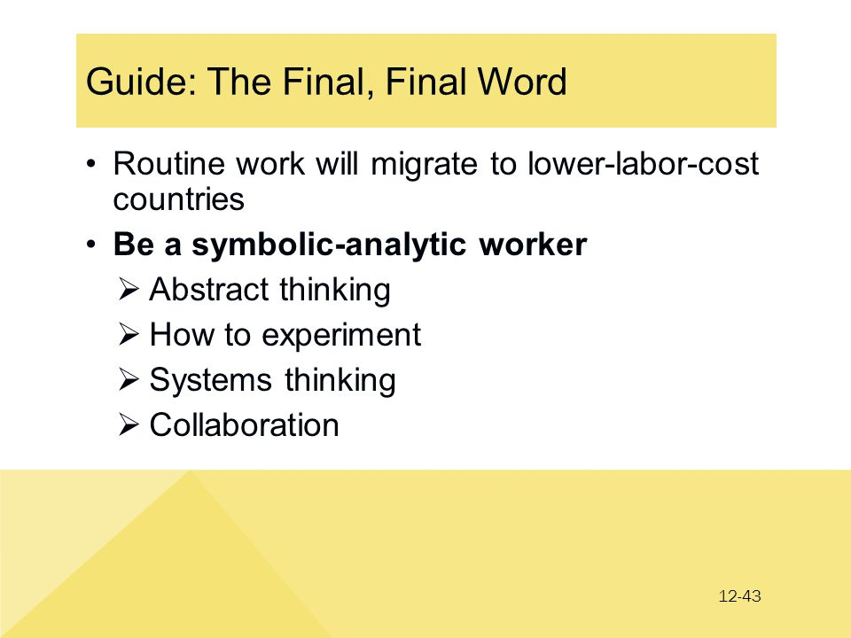 12-43 Guide: The Final, Final Word Routine work will migrate to lower-labor-cost countries Be a symbolic-analytic worker  Abstract thinking  How to experiment  Systems thinking  Collaboration