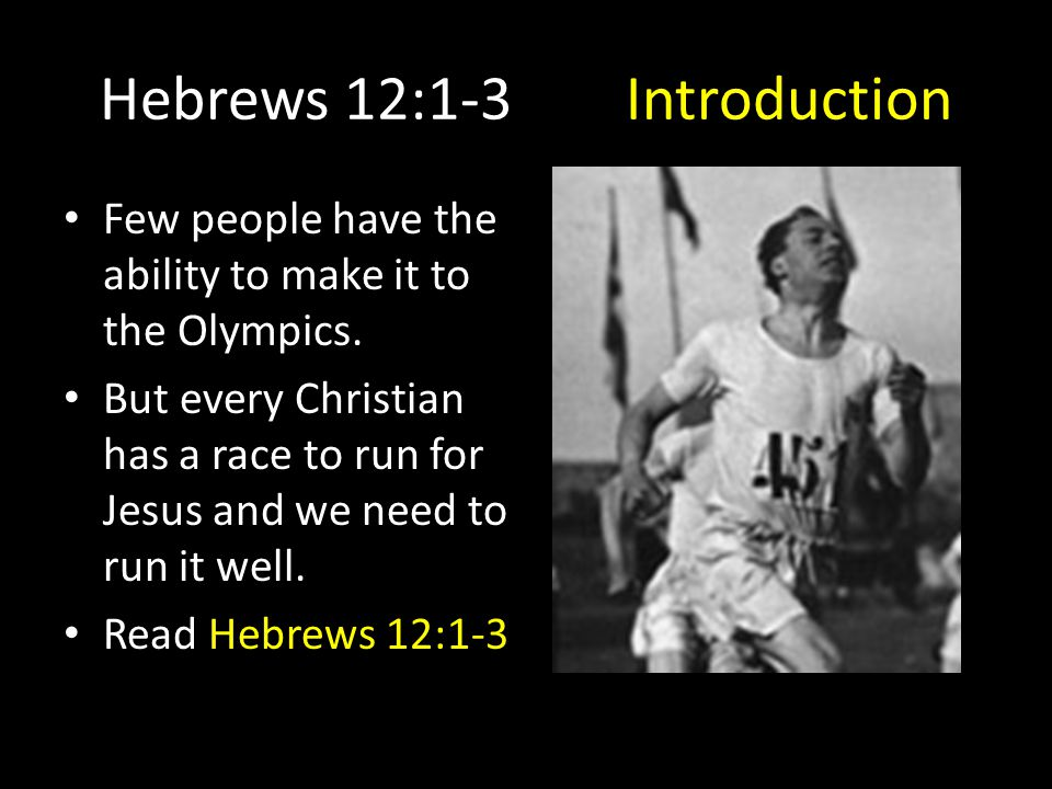 Hebrews 12:1-3Introduction Few people have the ability to make it to the Olympics. But every Christian has a race to run for Jesus and we need to run