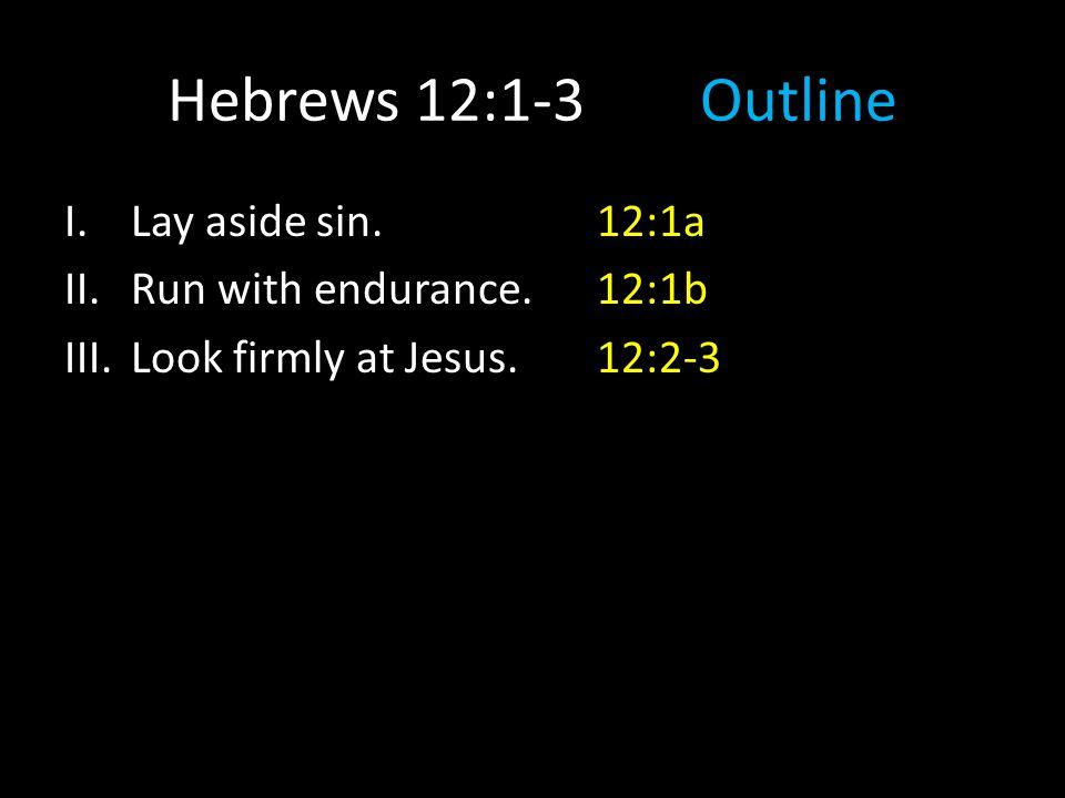 I.Lay aside sin.12:1a II.Run with endurance.12:1b III.Look firmly at Jesus.12:2-3