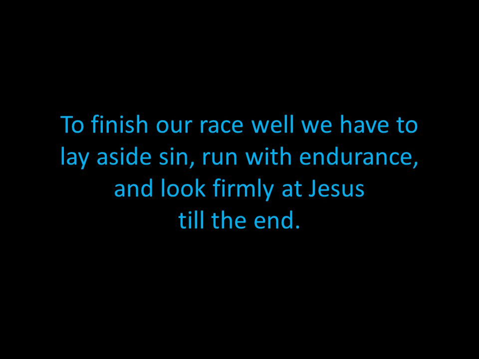 To finish our race well we have to lay aside sin, run with endurance, and look firmly at Jesus till the end.