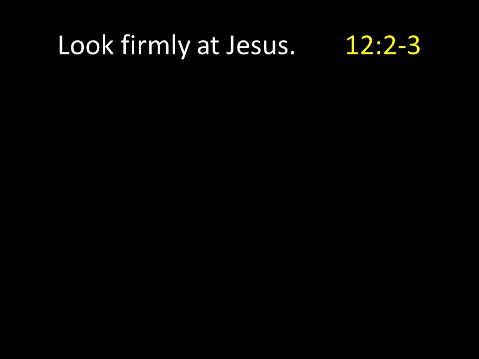 Look firmly at Jesus.12:2-3
