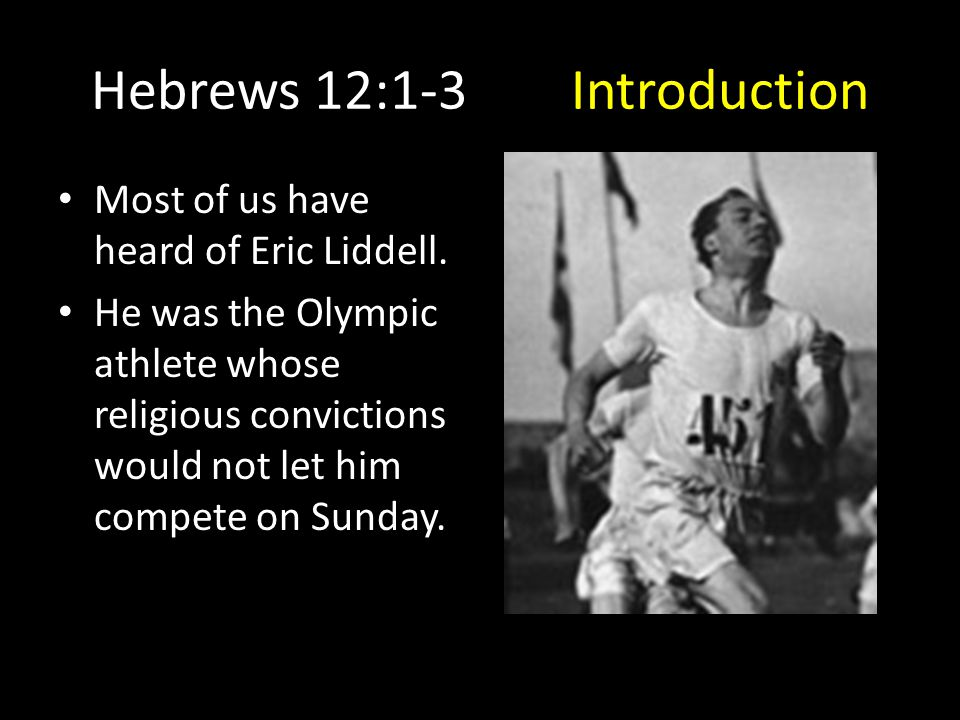 Hebrews 12:1-3Introduction Most of us have heard of Eric Liddell. He was the Olympic athlete whose religious convictions would not let him compete on