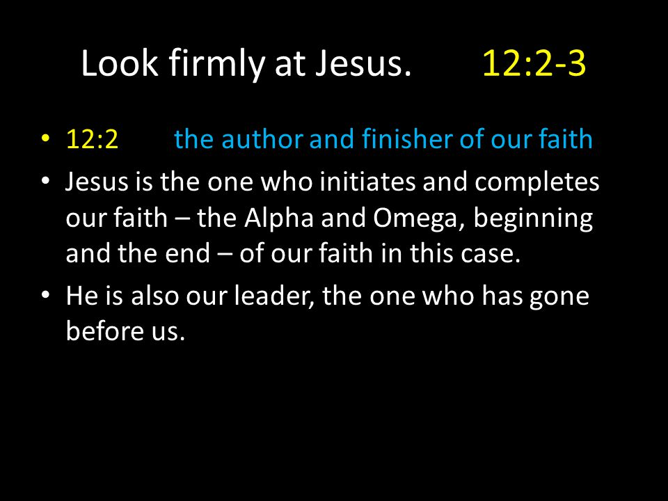 Look firmly at Jesus.12:2-3 12:2the author and finisher of our faith Jesus is the one who initiates and completes our faith – the Alpha and Omega, beg