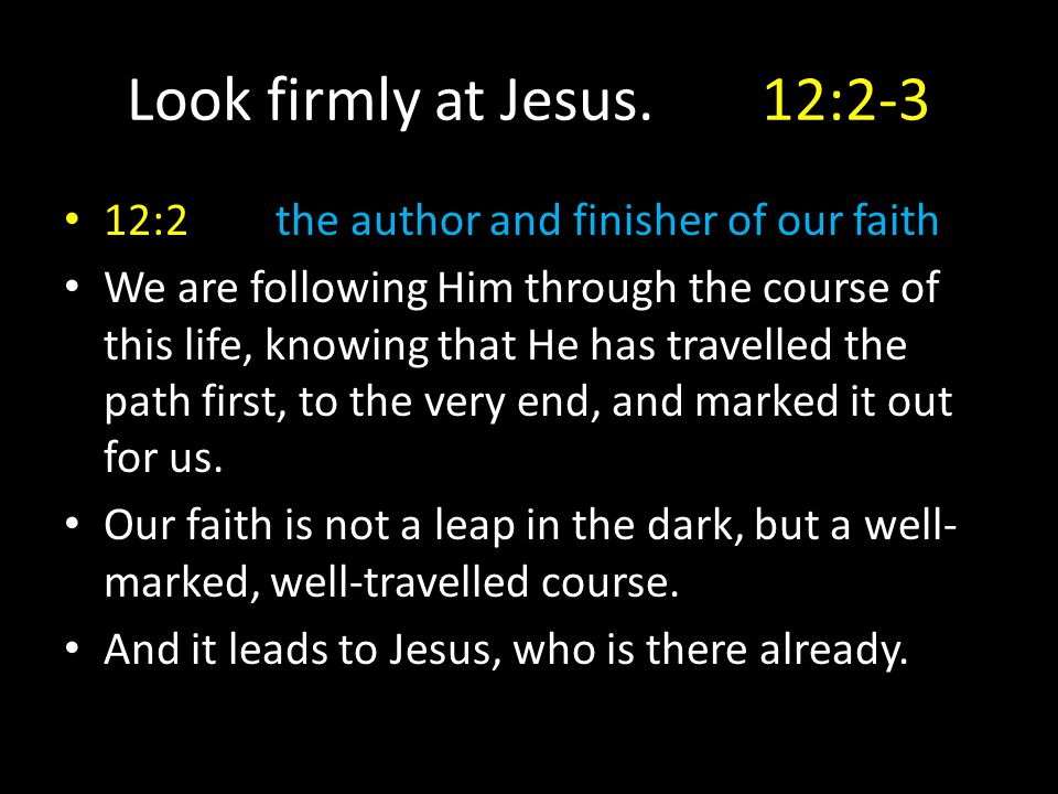 Look firmly at Jesus.12:2-3 12:2the author and finisher of our faith We are following Him through the course of this life, knowing that He has travell