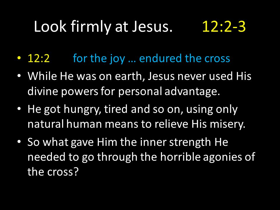 Look firmly at Jesus.12:2-3 12:2for the joy … endured the cross While He was on earth, Jesus never used His divine powers for personal advantage. He g