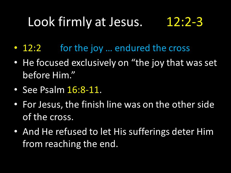 "Look firmly at Jesus.12:2-3 12:2for the joy … endured the cross He focused exclusively on ""the joy that was set before Him."" See Psalm 16:8-11. For Je"
