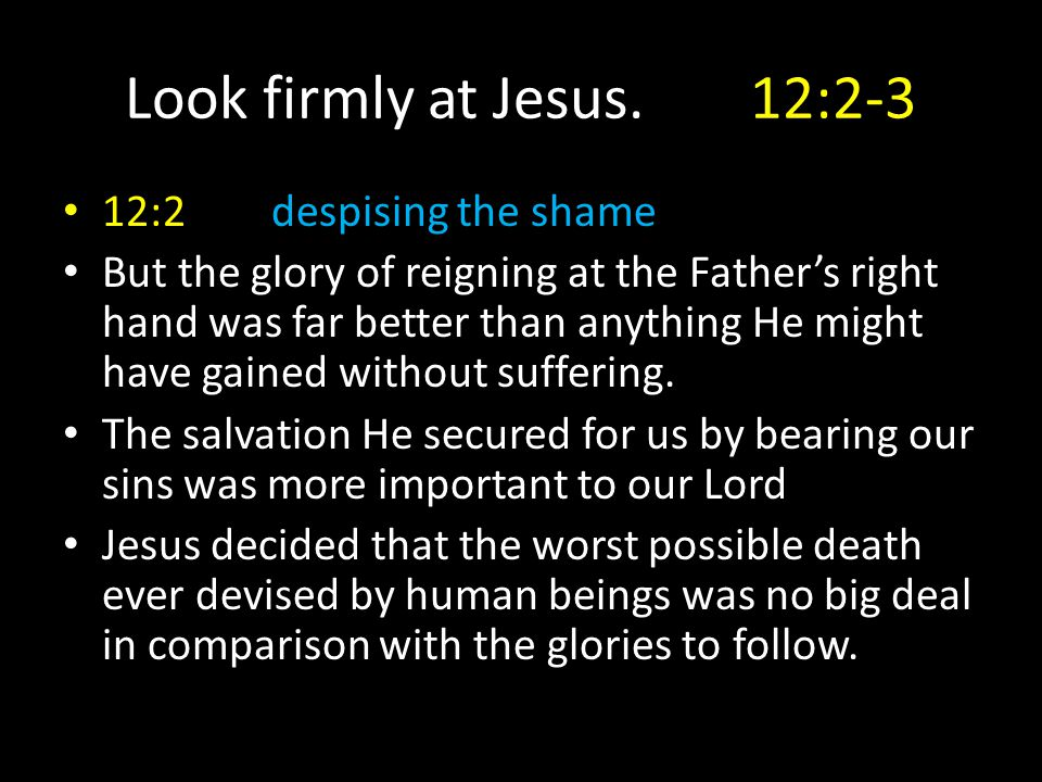 Look firmly at Jesus.12:2-3 12:2despising the shame But the glory of reigning at the Father's right hand was far better than anything He might have ga