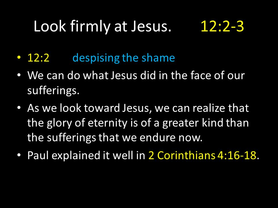 Look firmly at Jesus.12:2-3 12:2despising the shame We can do what Jesus did in the face of our sufferings. As we look toward Jesus, we can realize th