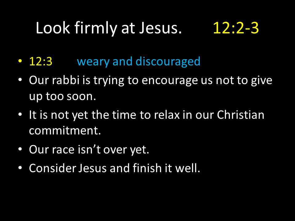 Look firmly at Jesus.12:2-3 12:3weary and discouraged Our rabbi is trying to encourage us not to give up too soon. It is not yet the time to relax in