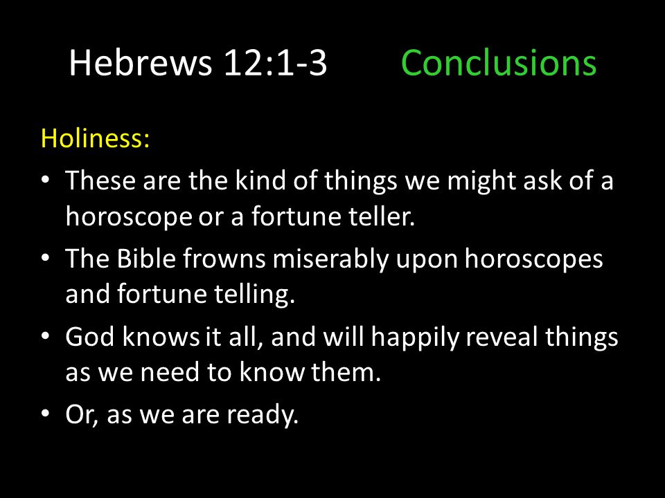 Hebrews 12:1-3Conclusions Holiness: These are the kind of things we might ask of a horoscope or a fortune teller. The Bible frowns miserably upon horo