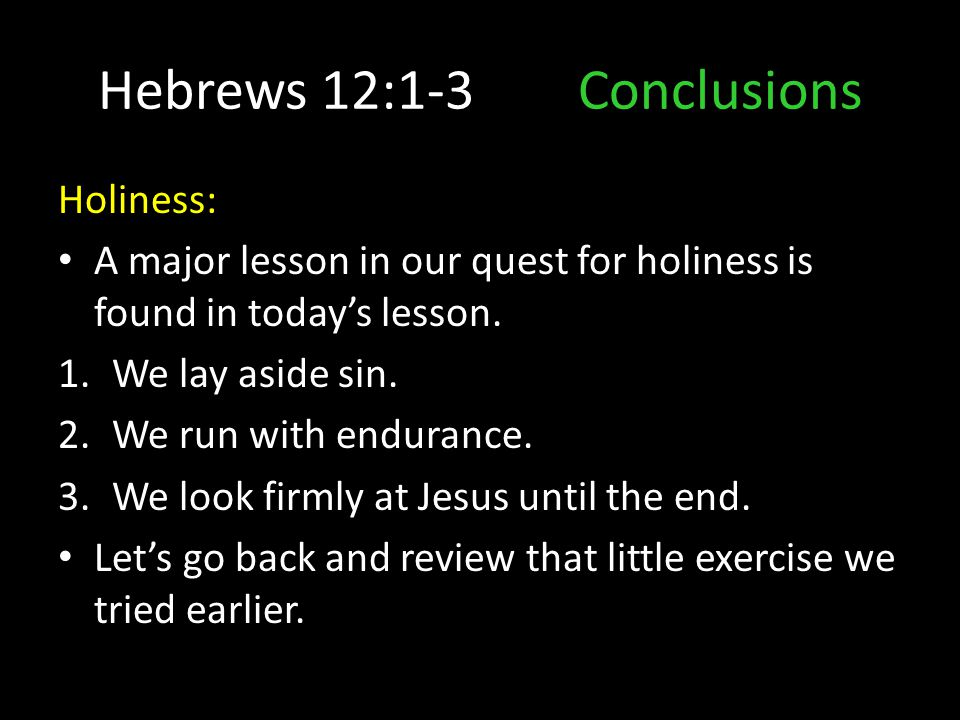 Hebrews 12:1-3Conclusions Holiness: A major lesson in our quest for holiness is found in today's lesson. 1.We lay aside sin. 2.We run with endurance.