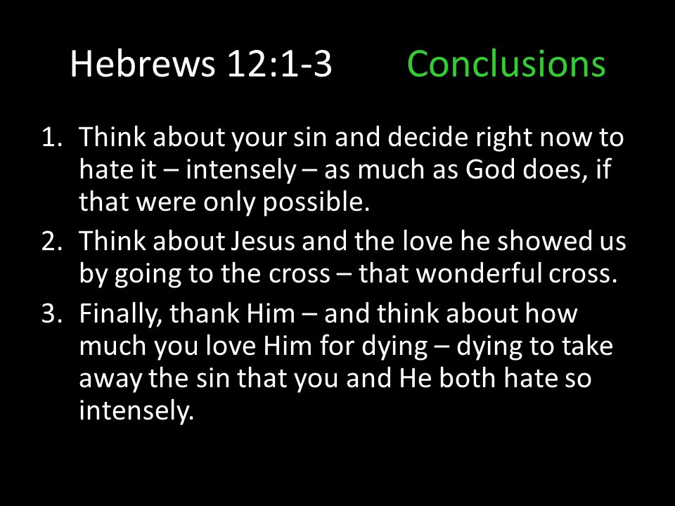 Hebrews 12:1-3Conclusions 1.Think about your sin and decide right now to hate it – intensely – as much as God does, if that were only possible. 2.Thin