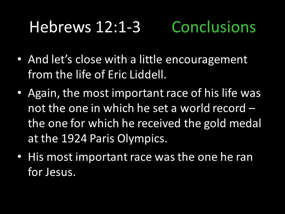 Hebrews 12:1-3Conclusions And let's close with a little encouragement from the life of Eric Liddell. Again, the most important race of his life was no