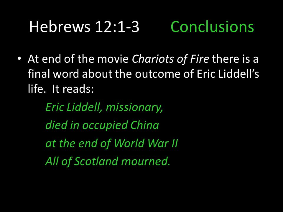 Hebrews 12:1-3Conclusions At end of the movie Chariots of Fire there is a final word about the outcome of Eric Liddell's life. It reads: Eric Liddell,