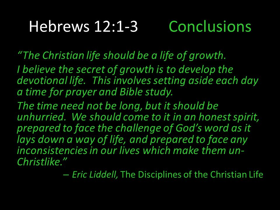"Hebrews 12:1-3Conclusions ""The Christian life should be a life of growth. I believe the secret of growth is to develop the devotional life. This invol"