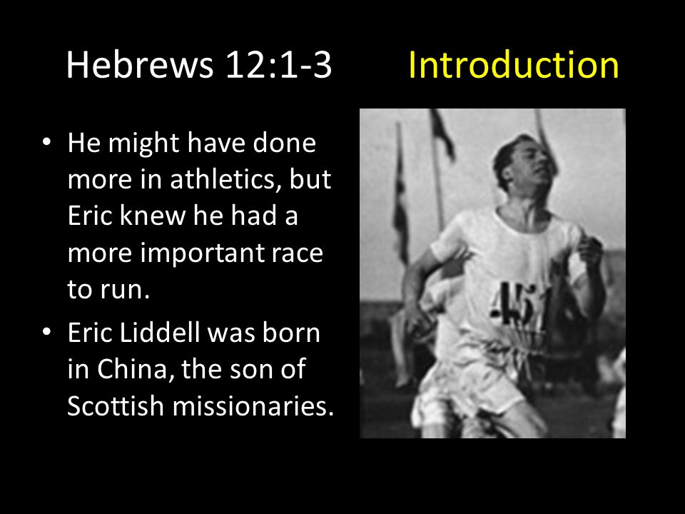 Hebrews 12:1-3Introduction He might have done more in athletics, but Eric knew he had a more important race to run. Eric Liddell was born in China, th