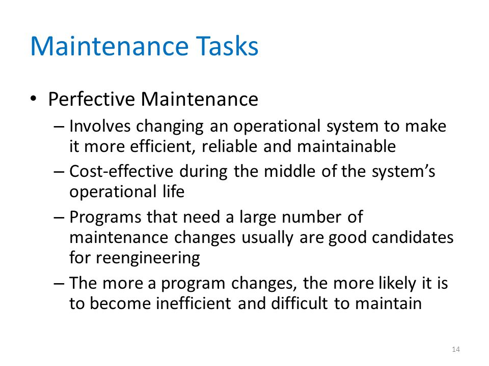 Maintenance Tasks Perfective Maintenance – Involves changing an operational system to make it more efficient, reliable and maintainable – Cost-effecti