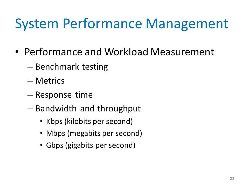 System Performance Management Performance and Workload Measurement – Benchmark testing – Metrics – Response time – Bandwidth and throughput Kbps (kilo