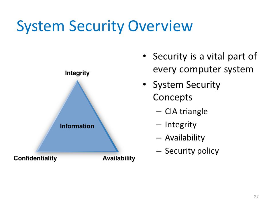 System Security Overview Security is a vital part of every computer system System Security Concepts – CIA triangle – Integrity – Availability – Securi