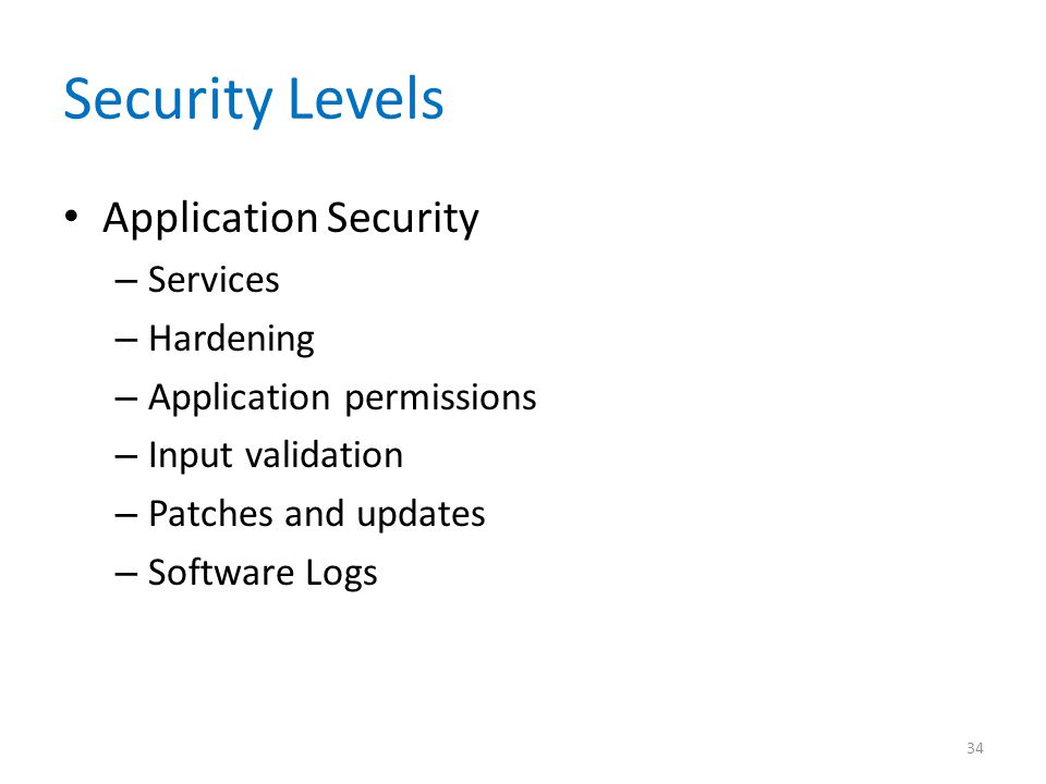 Security Levels Application Security – Services – Hardening – Application permissions – Input validation – Patches and updates – Software Logs 34