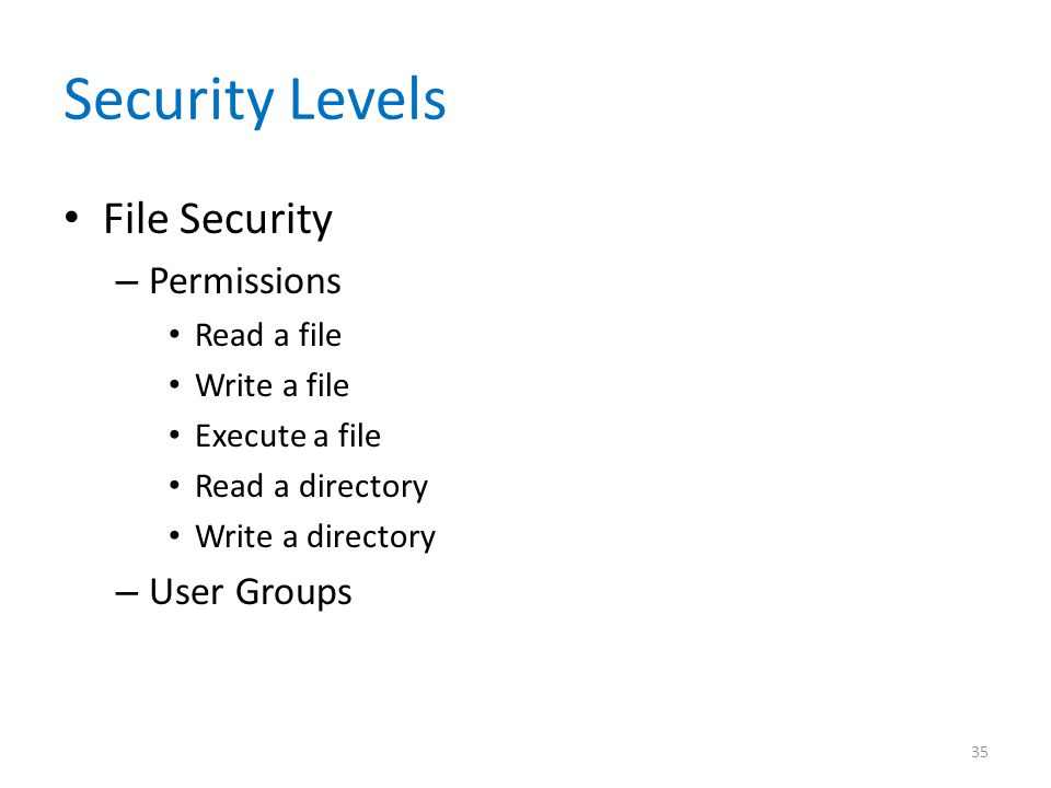 Security Levels File Security – Permissions Read a file Write a file Execute a file Read a directory Write a directory – User Groups 35
