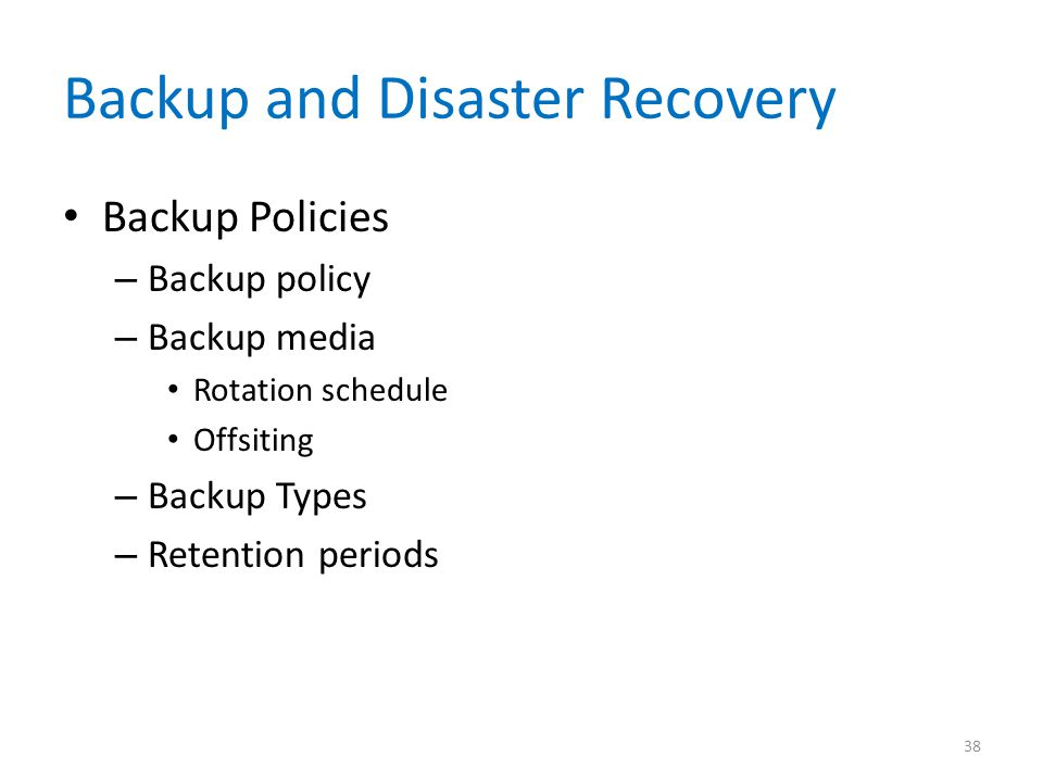 Backup and Disaster Recovery Backup Policies – Backup policy – Backup media Rotation schedule Offsiting – Backup Types – Retention periods 38