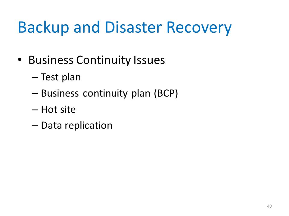 Backup and Disaster Recovery Business Continuity Issues – Test plan – Business continuity plan (BCP) – Hot site – Data replication 40