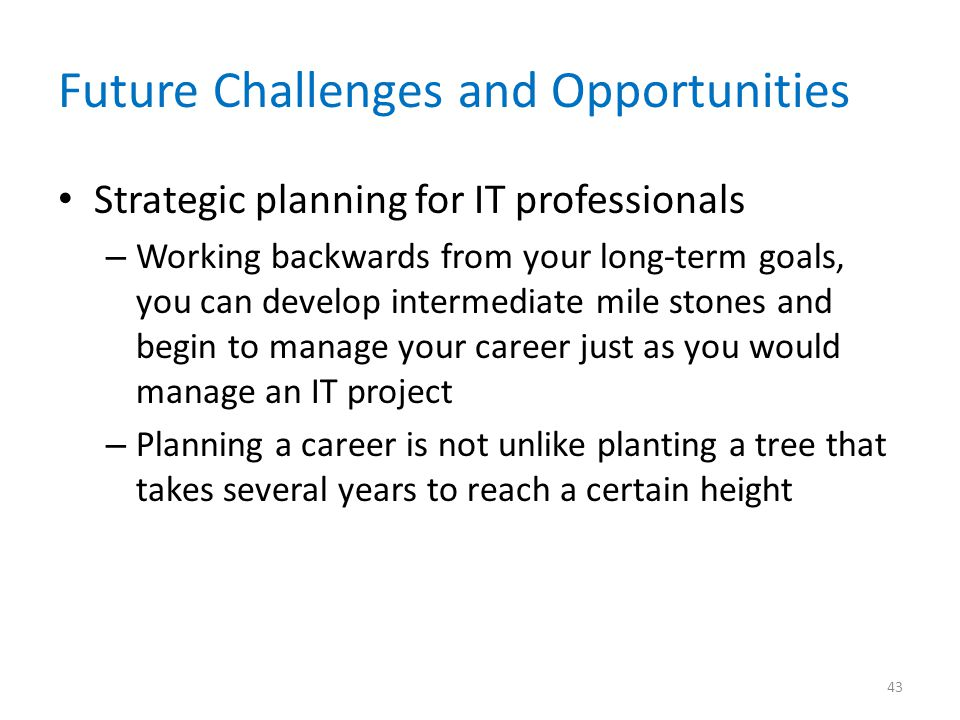 Future Challenges and Opportunities Strategic planning for IT professionals – Working backwards from your long-term goals, you can develop intermediat