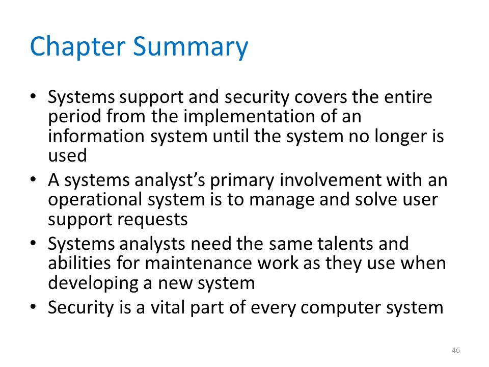 Chapter Summary Systems support and security covers the entire period from the implementation of an information system until the system no longer is u