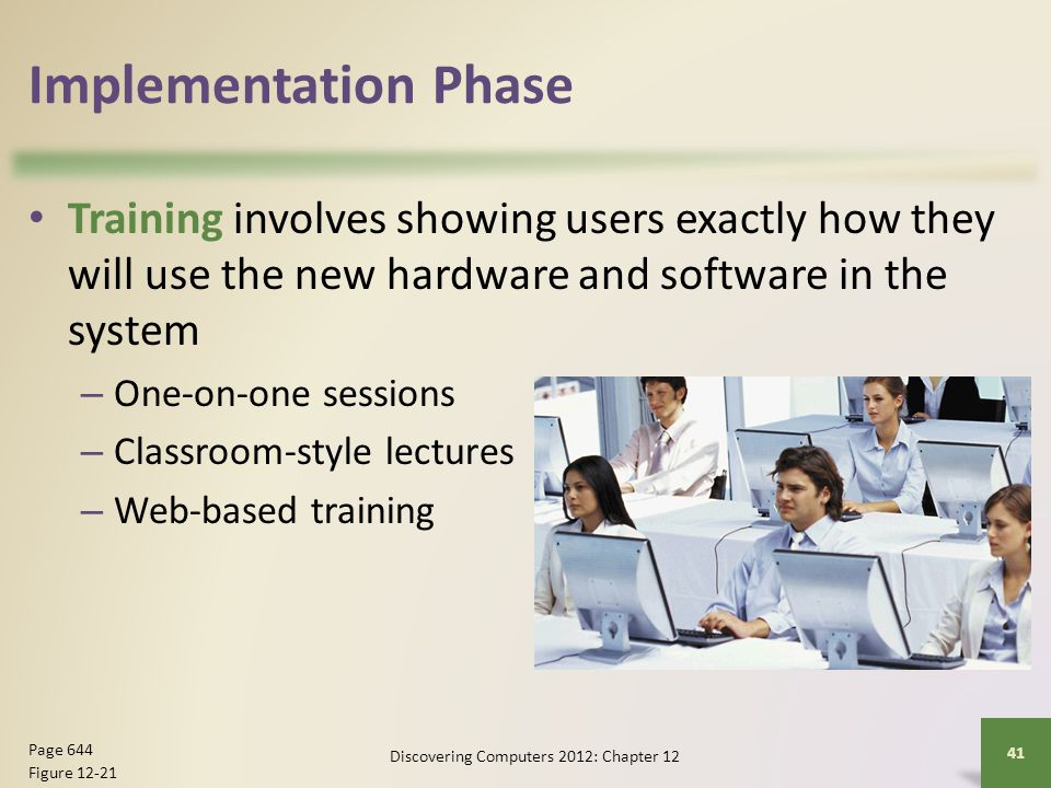 Implementation Phase Training involves showing users exactly how they will use the new hardware and software in the system – One-on-one sessions – Cla