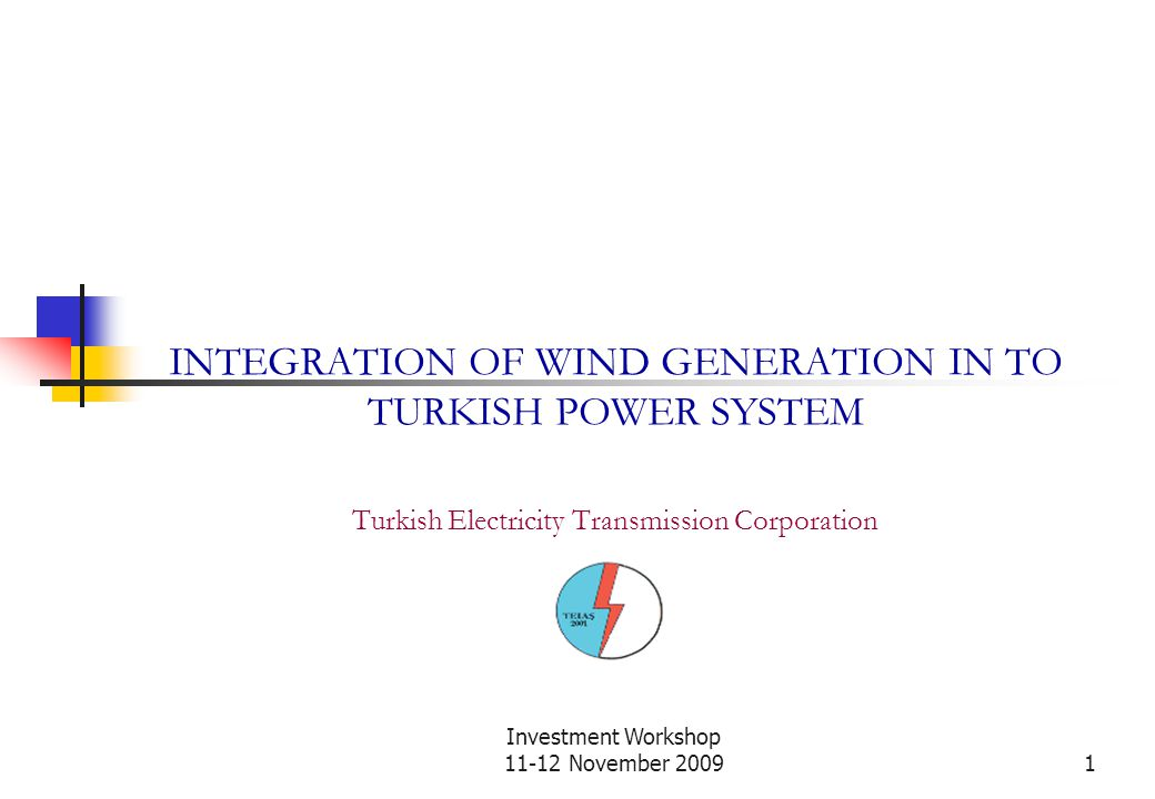 Investment Workshop 11-12 November 20091 INTEGRATION OF WIND GENERATION IN TO TURKISH POWER SYSTEM Turkish Electricity Transmission Corporation