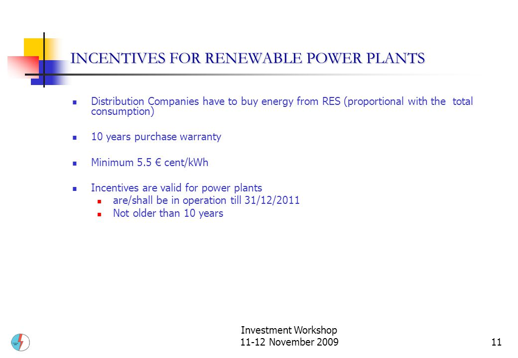 Investment Workshop 11-12 November 200911 INCENTIVES FOR RENEWABLE POWER PLANTS Distribution Companies have to buy energy from RES (proportional with the total consumption) 10 years purchase warranty Minimum 5.5 € cent/kWh Incentives are valid for power plants are/shall be in operation till 31/12/2011 Not older than 10 years