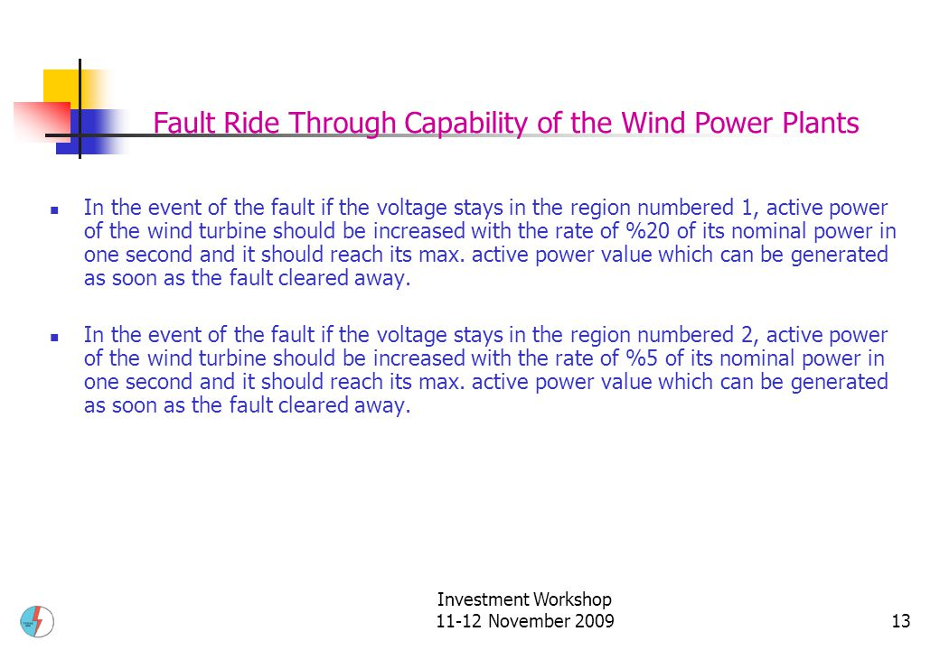 Investment Workshop 11-12 November 200913 In the event of the fault if the voltage stays in the region numbered 1, active power of the wind turbine should be increased with the rate of %20 of its nominal power in one second and it should reach its max.