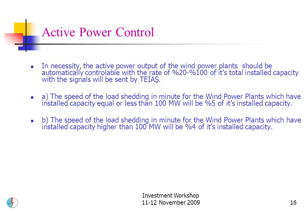 Investment Workshop 11-12 November 200916 Active Power Control In necessity, the active power output of the wind power plants should be automatically controlable with the rate of %20-%100 of it's total installed capacity with the signals will be sent by TEİAŞ.