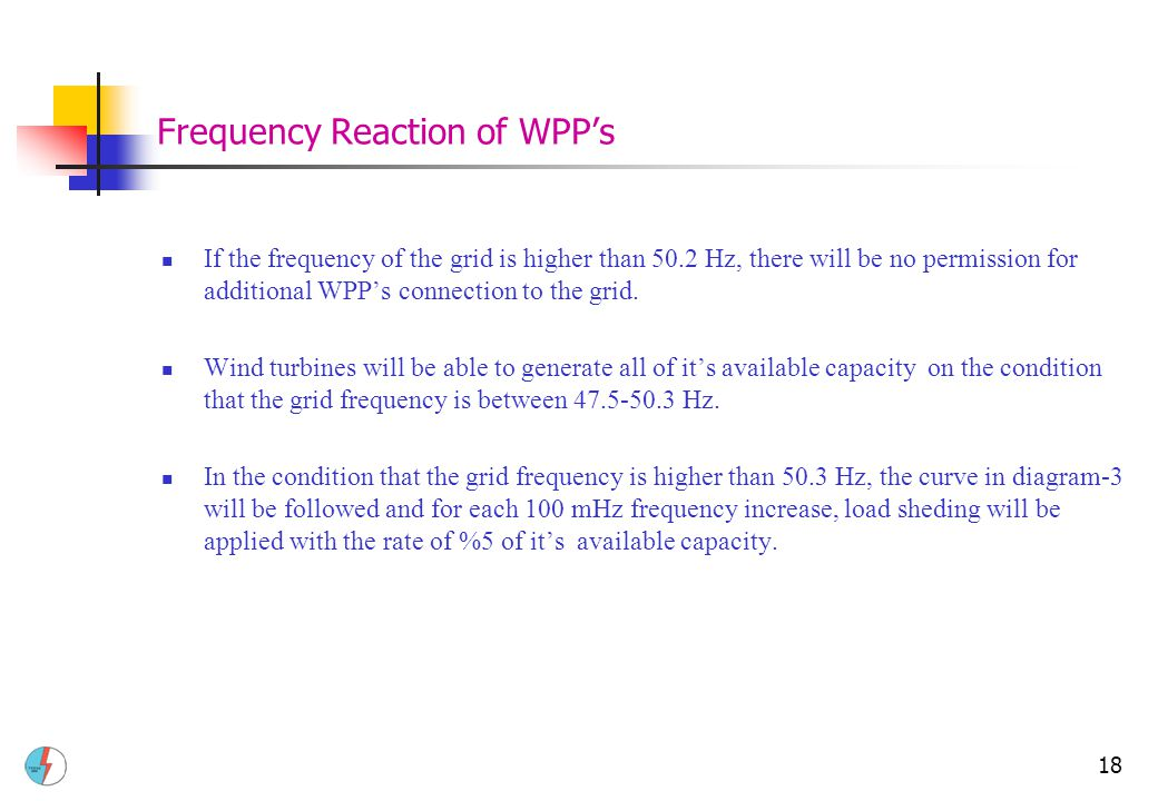 18 Frequency Reaction of WPP's If the frequency of the grid is higher than 50.2 Hz, there will be no permission for additional WPP's connection to the grid.
