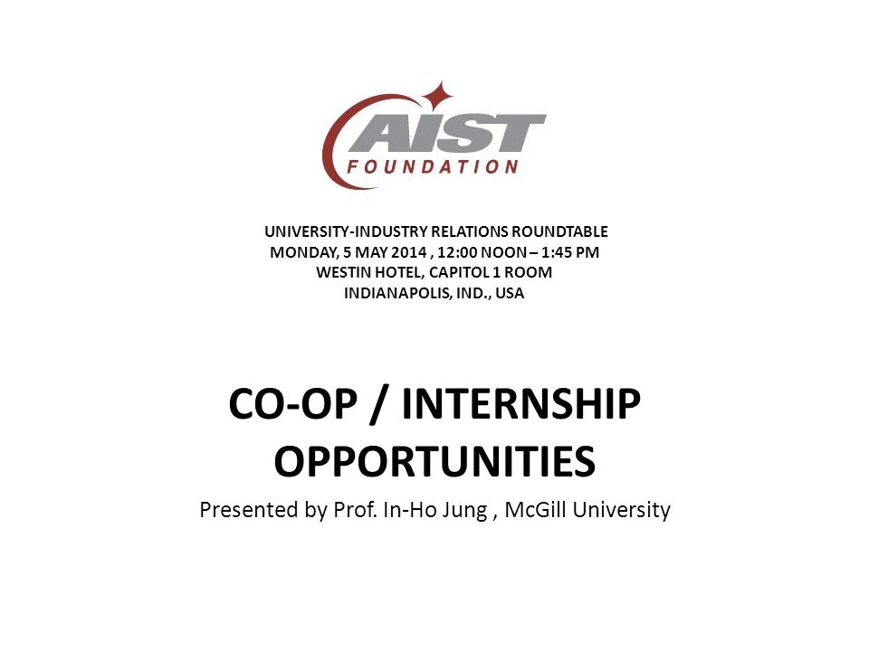 UNIVERSITY-INDUSTRY RELATIONS ROUNDTABLE MONDAY, 5 MAY 2014, 12:00 NOON – 1:45 PM WESTIN HOTEL, CAPITOL 1 ROOM INDIANAPOLIS, IND., USA CO-OP / INTERNSHIP OPPORTUNITIES Presented by Prof.