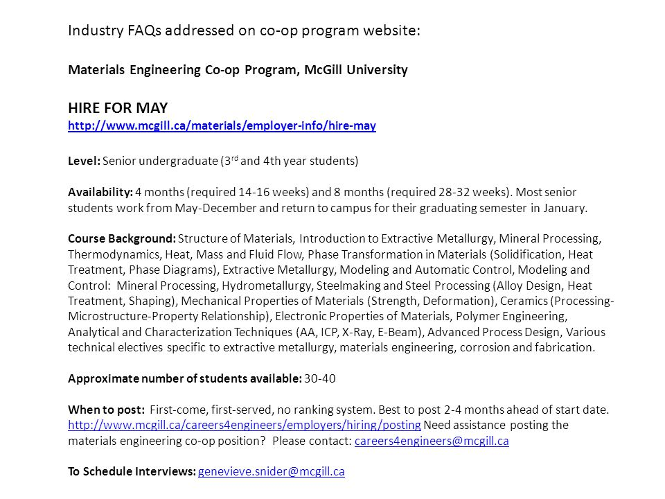 Industry FAQs addressed on co-op program website: Materials Engineering Co-op Program, McGill University HIRE FOR MAY http://www.mcgill.ca/materials/employer-info/hire-may Level: Senior undergraduate (3 rd and 4th year students) Availability: 4 months (required 14-16 weeks) and 8 months (required 28-32 weeks).